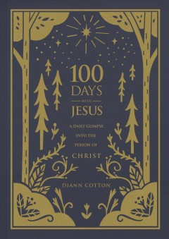 100 days with Jesus : a daily glimpse into the person of Christ / Diann Cotton.