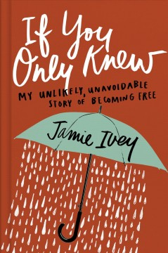 If you only knew : my unlikely, unavoidable story of becoming free / Jamie Ivey.