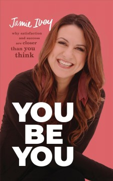 You be you : why satisfaction and success are closer than you think / Jamie Ivey. - Jamie Ivey.