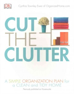 Cut the clutter : a simple organization plan for a clean and tidy home / Cynthia Townley Ewer of OrganizedHome.com.