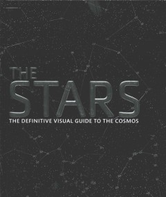 The stars : the definitive visual guide to the cosmos / authors, Robert Dinwiddie, David W. Hughes, Geraint Jones, Ian Ridpath, Carole Stott, Giles Sparrow.