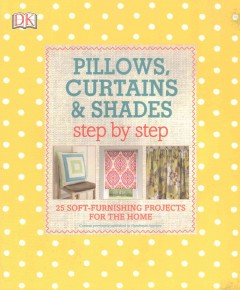 Pillows, curtains & shades : step by step : 25 soft-furnishing projects for the home / project editor: Anne Hildyard.