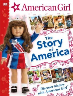 The story of America : discover history with American Girl / written by Tori Kosara and Rona Skene ; consultant, Glenda Gilmore, PhD. - written by Tori Kosara and Rona Skene ; consultant, Glenda Gilmore, PhD.