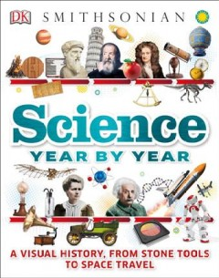 Science year by year / A Visual History, from Stone Tools to Space Travel written by Clive Gifford, Susan Kennedy, and Philip Parker ; consultant, Jack Challoner.