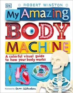 My Amazing Body Machine : A Colorful Visual Guide to How Your Body Works