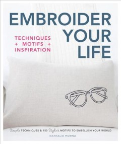 Embroider your life : techniques + motifs + inspiration : simple techniques & 150 stylish motifs to embellish your world / Nathalie Mornu. - Nathalie Mornu.