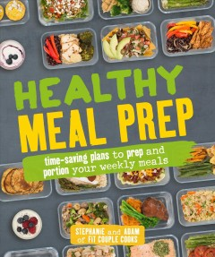 Healthy meal prep : time-saving plans to prep and portion your weekly meals / by Stephanie Tornatore and Adam Bannon of Fit Couple Cooks.