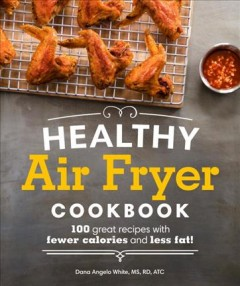 Healthy air fryer cookbook : 100 great recipes with fewer calories and less fat! / Dana Angelo White. - Dana Angelo White.