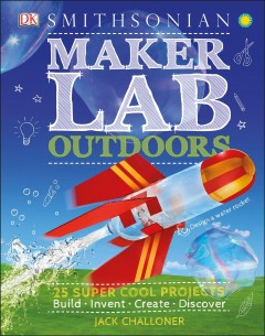 Maker lab outdoors : 25 super cool projects : build, invent, create, discover / Jack Challoner.