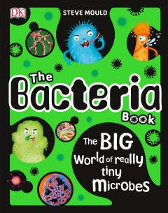 The bacteria book /  written by Steve Mould ; illustration, Mark Clifton, Molly Lattin, Bettina Myklebust Stovne.