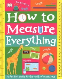 How to measure everything : a fun first guide to the math of measuring / writer and consultant, Sean McArdle ; illustrator, Molly Lattin. - writer and consultant, Sean McArdle ; illustrator, Molly Lattin.