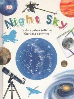 Night sky / Explore Nature With Fun Facts and Activities written by Carole Stott ; consultant: Jerry Stone ; illustrators, Abby Cook, Dan Crisp, Molly Lattin.