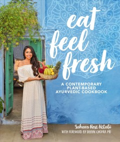 Eat feel fresh : a contemporary plant-based ayurvedic cookbook / Sahara Rose Ketabi ; with foreword by Deepak Chopra, MD. - Sahara Rose Ketabi ; with foreword by Deepak Chopra, MD.