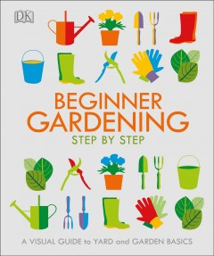 Beginner gardening step by step : a visual guide to yard and garden basics.