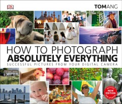 How to photograph absolutely everything /  Tom Ang. - Tom Ang.