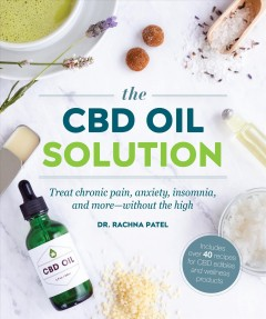 The CBD oil solution : treat chronic pain, anxiety, insomnia, and more--without the high / Dr. Rachna Patel ; recipes by Sandra Hinchliffe. - Dr. Rachna Patel ; recipes by Sandra Hinchliffe.