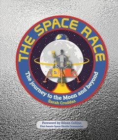 The space race : the journey to the moon and beyond / written by Sarah Cruddas ; consultant, Sophie Allan ; foreword by Eileen Collins.