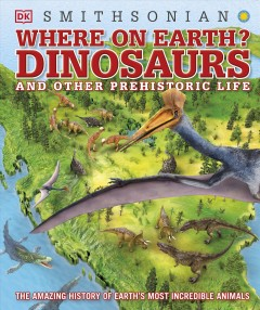 Where on earth? : dinosaurs and other prehistoric life / written by Chris Barker and Darren Naish ; consultant, Darren Naish ; illustrators, James Kuether [and four others].