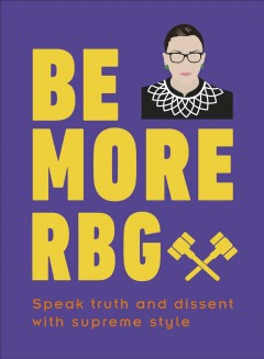 Be more RBG : speak truth and dissent with supreme style / written by Marilyn Easton.