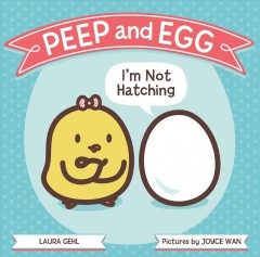 Peep and Egg : I'm not hatching / Laura Gehl ; pictures by Joyce Wan.