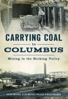 Carrying coal to Columbus : mining in the Hocking Valley / David Meyers, Elise Meyers Walker & Nyla Vollmer. - David Meyers, Elise Meyers Walker & Nyla Vollmer.