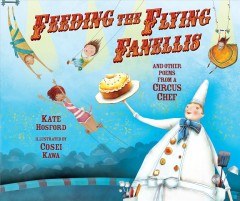 Feeding the flying Fanellis : and other poems from a Circus chef / by Kate Hosford ; illustrated by Cosei Kawa.