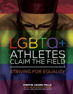LGBTQ+ athletes claim the field : striving for equality / Kirstin Cronn-Mills, with an introduction by Alex Jackson Nelson.