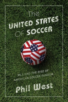 The United States of soccer : MLS and the rise of American soccer fandom / Phil West.