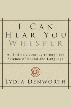 I can hear you whisper : an intimate journey through the science of sound and language / Lydia Denworth.