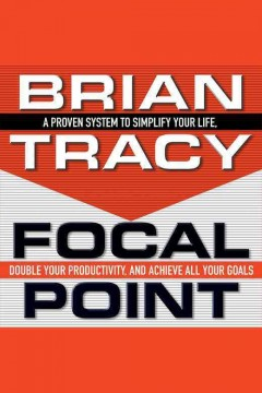 Focal point : a proven system to simplify your life, double your productivity, and achieve all your goals / Brian Tracy.