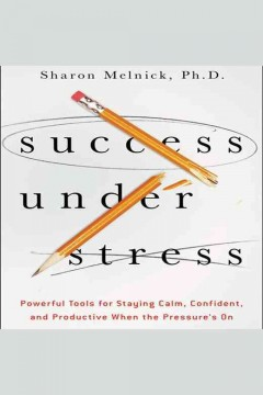 Success under stress : powerful tools for staying calm, confident, and productive when the pressure's on / Sharon Melnick ; read by Karen Saltus.