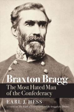 Braxton Bragg : the most hated man of the Confederacy / Earl J. Hess.