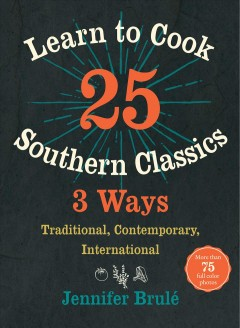 Learn to cook 25 Southern classics 3 ways : traditional, contemporary, international / Jennifer Brulé.