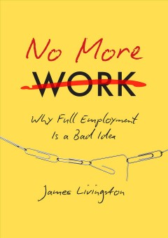 No more work : why full employment is a bad idea / James Livingston.