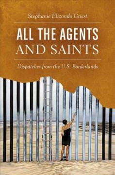 All the agents and saints : dispatches from the U.S. borderlands / Stephanie Elizondo Griest.