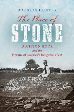 The place of stone : Dighton Rock and the erasure of America's indigenous past / Douglas Hunter.