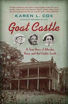 Goat Castle : a true story of murder, race, and the gothic South / Karen L. Cox.