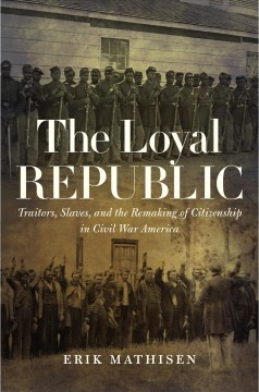 The loyal republic : traitors, slaves, and the remaking of citizenship in Civil War America / Erik Mathisen.