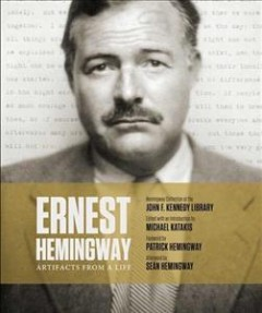 Ernest Hemingway : artifacts from a life / Hemingway collection at the John F. Kennedy Library ; edited with an introduction by Michael Katakis ; foreword by Patrick Hemingway ; afterword by Seán Hemingway ; essays by Carol Hemingway, Tom Putnam, Sandra Spanier.