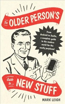 The older person's guide to new stuff : from Android to Zoella, a complete guide to the modern world for the easily perplexed / Mark Leigh.