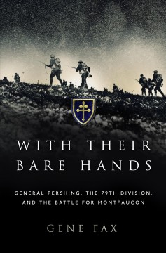 With their bare hands : General Pershing the 79th Division, and the Battle for Montfaucon / Gene Fax.