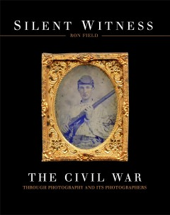 Silent witness : the Civil War through photography and its photographers / Ron Field.