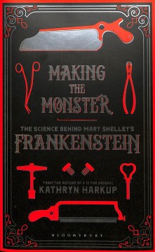 Making the monster : the science behind Mary Shelley's Frankenstein / Kathryn Harkup.