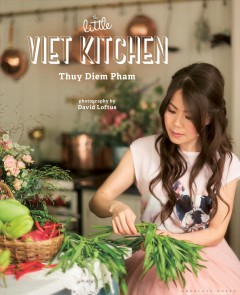The Little Viet Kitchen : Over 100 authentic and delicious Vietnamese recipes / Thuy Diem Pham ; with photography by David Loftus.