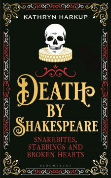 Death by Shakespeare : snakebites, stabbings and broken hearts / Kathryn Harkup. - Kathryn Harkup.