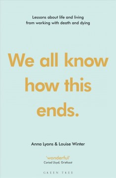 We all know how this ends : lessons about life and living from working with death and dying / Anna Lyons & Louise Winter.