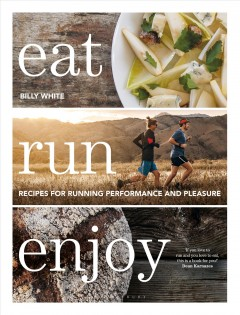 Eat run enjoy : recipes for running performance and pleasure / Billy White ; photography, Patrik Engström.