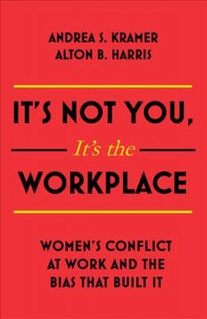 It's not you, it's the workplace : women's conflict at work and the bias that built it / Andrea S. Kramer, Alton B. Harris.