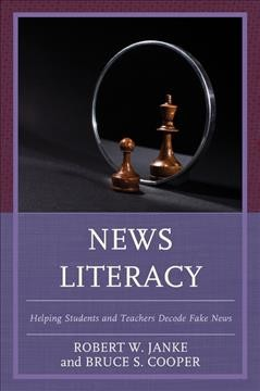 News literacy : helping students and teachers decode fake news / Robert W. Janke and Bruce S. Cooper. - Robert W. Janke and Bruce S. Cooper.