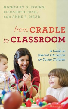 From cradle to classroom : a guide to special education for young children / Nicholas D. Young, Elizabeth Jean, and Anne E. Mead.